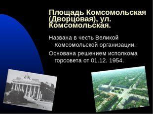 Площадь Комсомольская (Дворцовая), ул. Комсомольская. Названа в честь Великой
