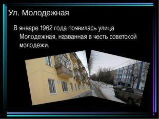 Ул. Молодежная В январе 1962 года появилась улица Молодежная, названная в чес
