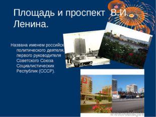 Площадь и проспект В.И. Ленина. Названа именем российского политического деят