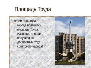 Площадь Труда Летом 1982 года в городе появилась площадь Труда. Название площ
