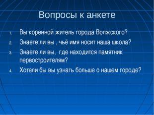 Вопросы к анкете Вы коренной житель города Волжского? Знаете ли вы , чьё имя