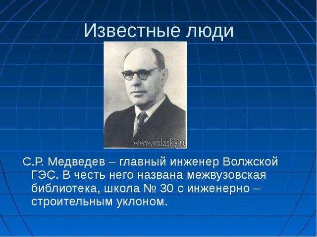 Известные люди С.Р. Медведев – главный инженер Волжской ГЭС. В честь него наз...
