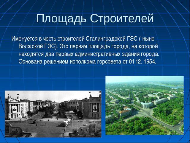 Площадь Строителей Именуется в честь строителей Сталинградской ГЭС ( ныне Вол...