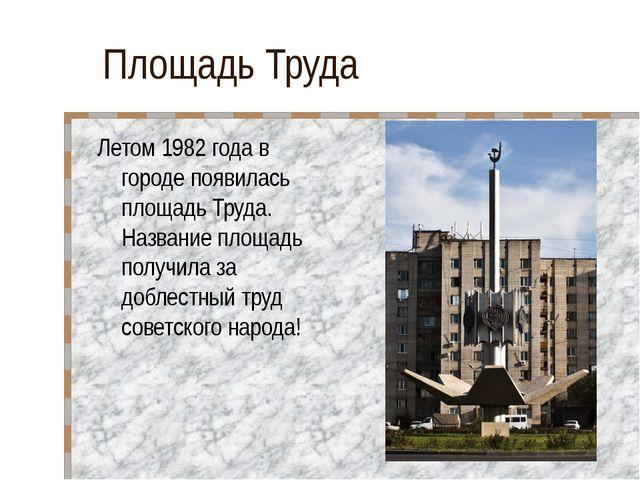 Площадь Труда Летом 1982 года в городе появилась площадь Труда. Название площ...