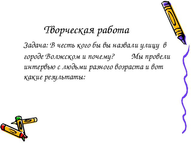 Творческая работа Задача: В честь кого бы вы назвали улицу в городе Волжском...