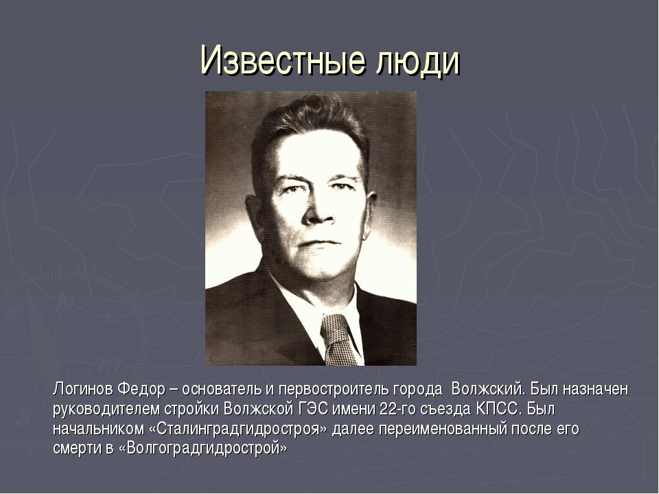 Известные люди Логинов Федор – основатель и первостроитель города Волжский....