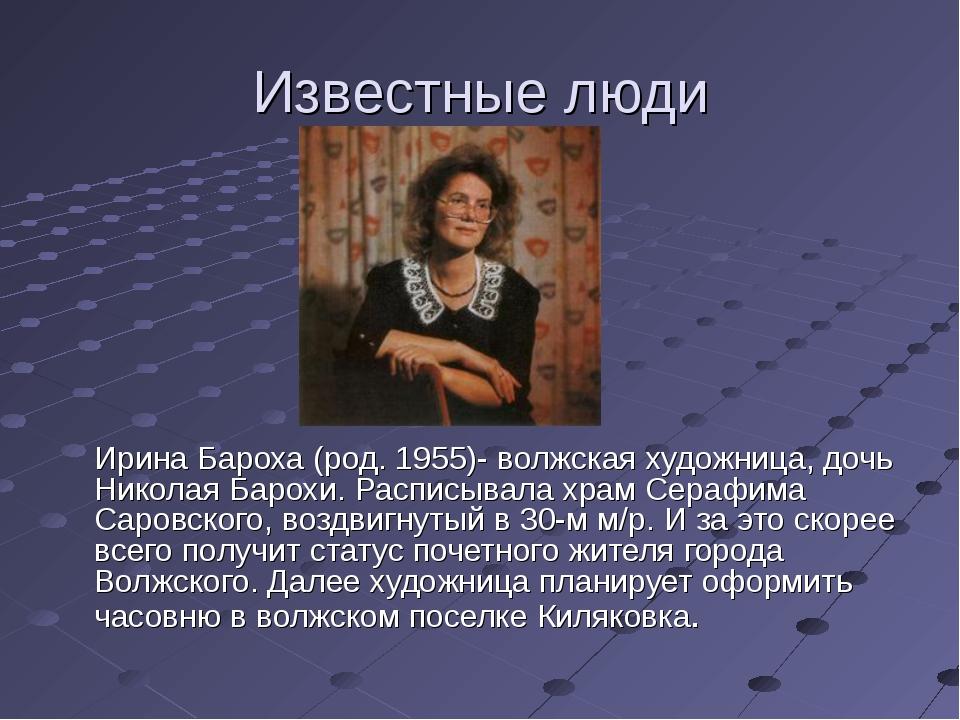 Известные люди Ирина Бароха (род. 1955)- волжская художница, дочь Николая Ба...