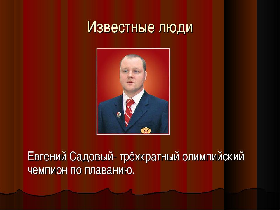 Известные люди Евгений Садовый- трёхкратный олимпийский чемпион по плаванию.