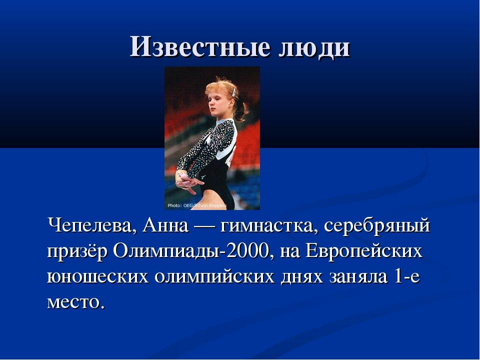 Известные люди Чепелева, Анна— гимнастка, серебряный призёр Олимпиады-2000,...