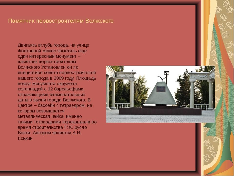 Памятник первостроителям Волжского Двигаясь вглубь города, наулице Фонтанно...