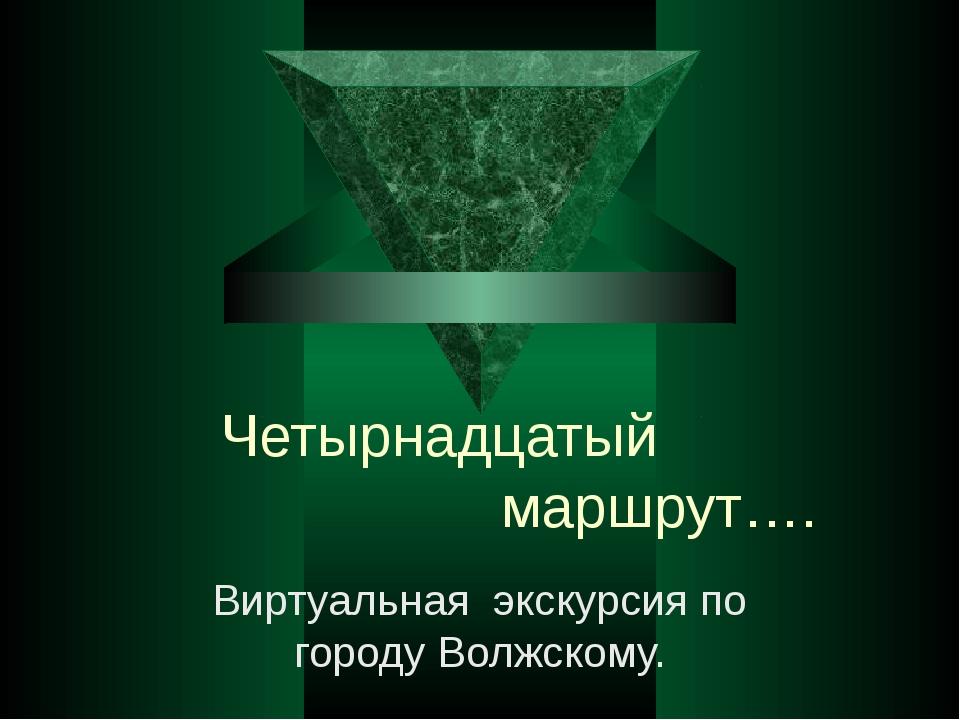 Четырнадцатый маршрут…. Виртуальная экскурсия по городу Волжскому.