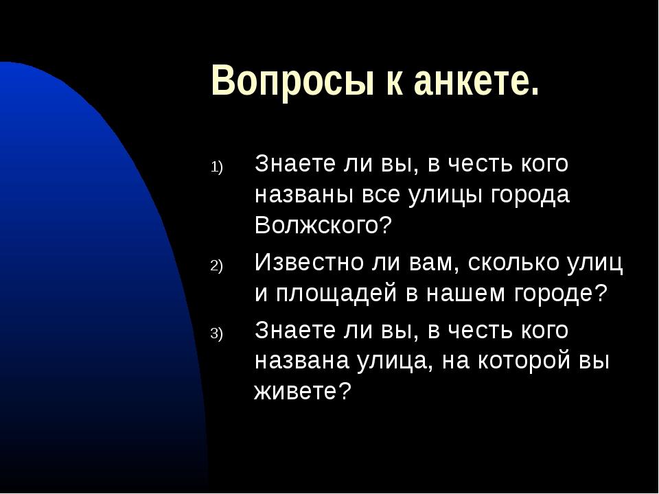 Вопросы к анкете. Знаете ли вы, в честь кого названы все улицы города Волжско...