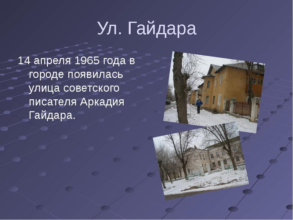 Ул. Гайдара 14 апреля 1965 года в городе появилась улица советского писателя...