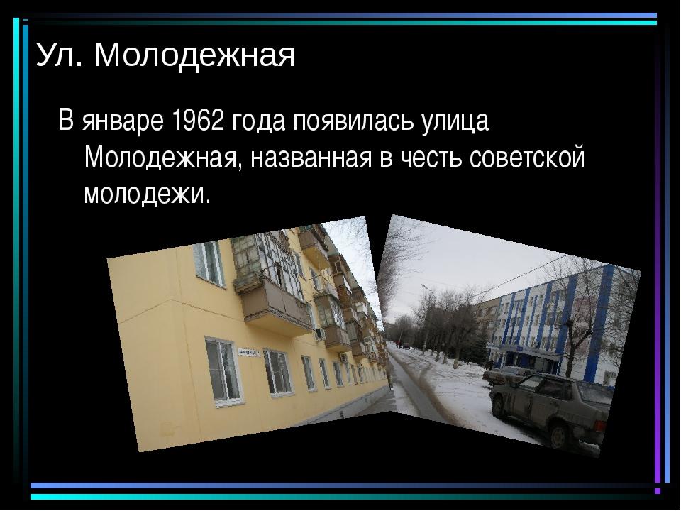 Ул. Молодежная В январе 1962 года появилась улица Молодежная, названная в чес...