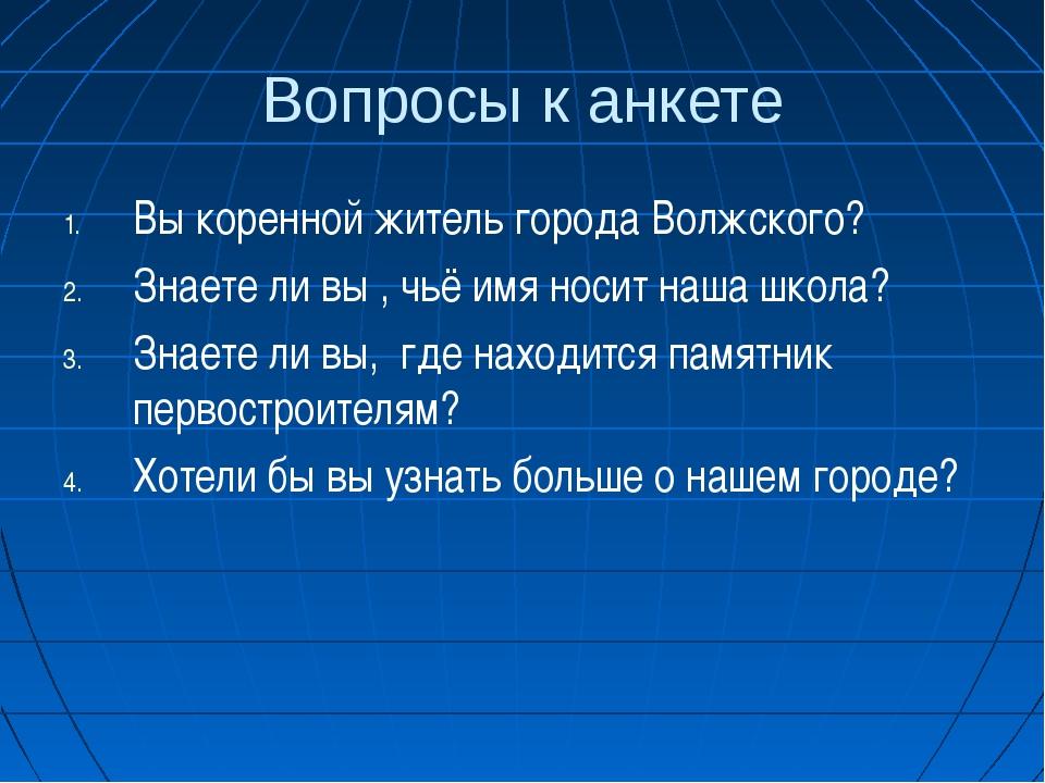 Вопросы к анкете Вы коренной житель города Волжского? Знаете ли вы , чьё имя...