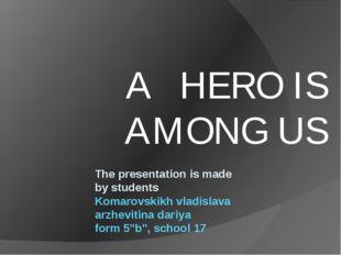 A HERO IS AMONG US The presentation is made by students Komarovskikh vladisl