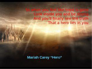 "Mariah Carey ""Hero"" So when you feel like hope is gone Look inside you and be"