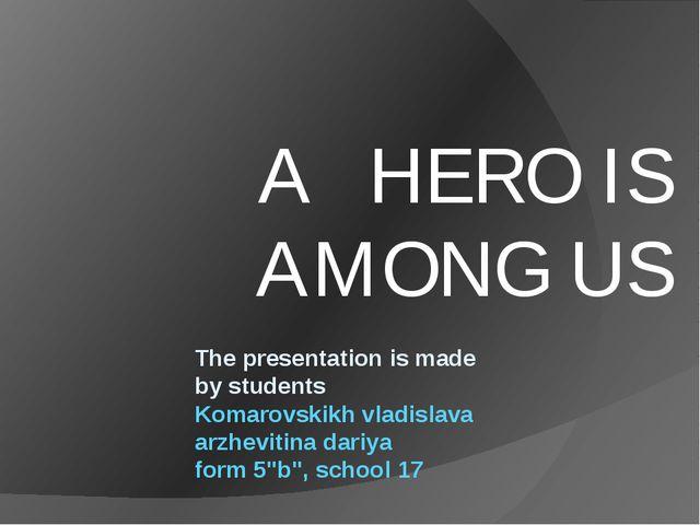 A HERO IS AMONG US The presentation is made by students Komarovskikh vladisl...