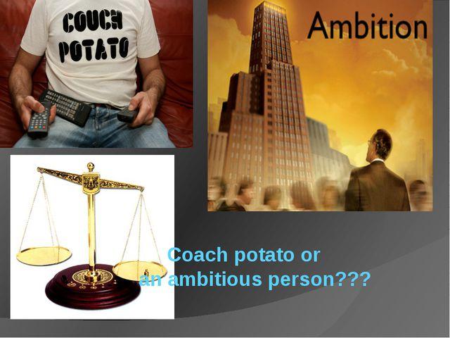 Coach potato or an ambitious person???