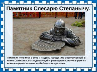 Памятник Слесарю Степанычу. Памятник появился в 1998 г. на День города. Это у