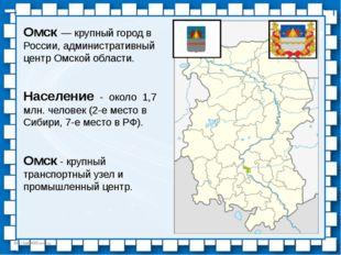 Омск — крупный город в России, административный центр Омской области. Населен