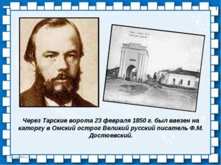 Через Тарские ворота 23 февраля 1850 г. был ввезен на каторгу в Омский острог