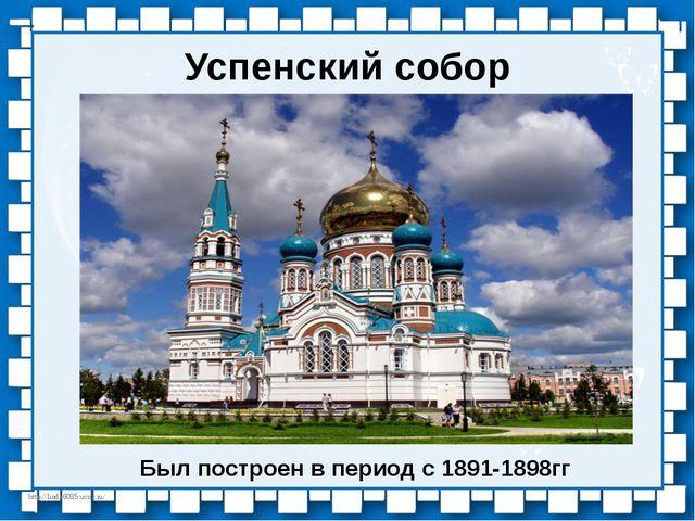 Успенский собор Был построен в период с 1891-1898гг http://linda6035.ucoz.ru/