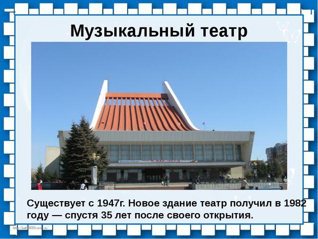 Музыкальный театр Существует с 1947г. Новое здание театр получил в 1982 году...