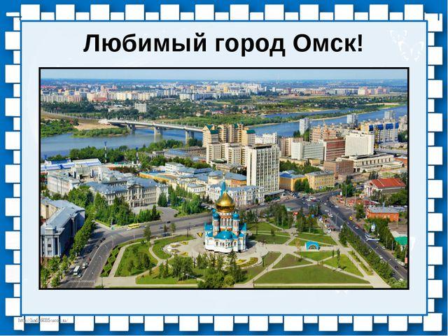 Любимый город Омск! http://linda6035.ucoz.ru/