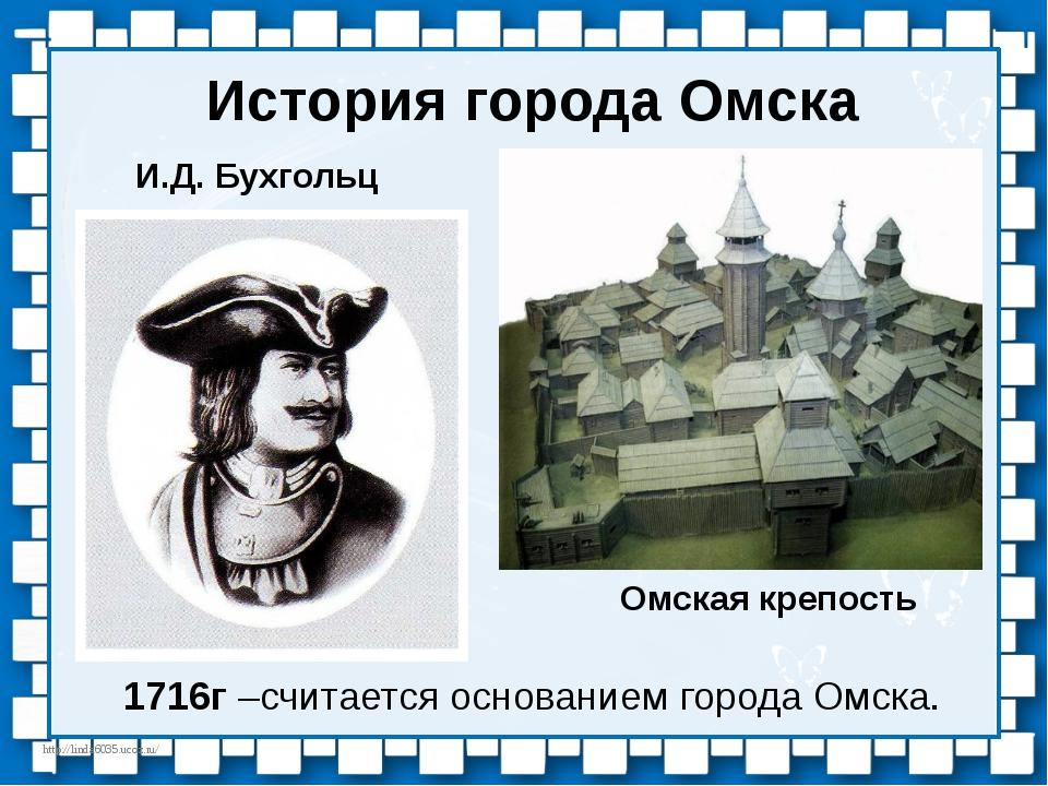 История города Омска 1716г –считается основанием города Омска. И.Д. Бухгольц...