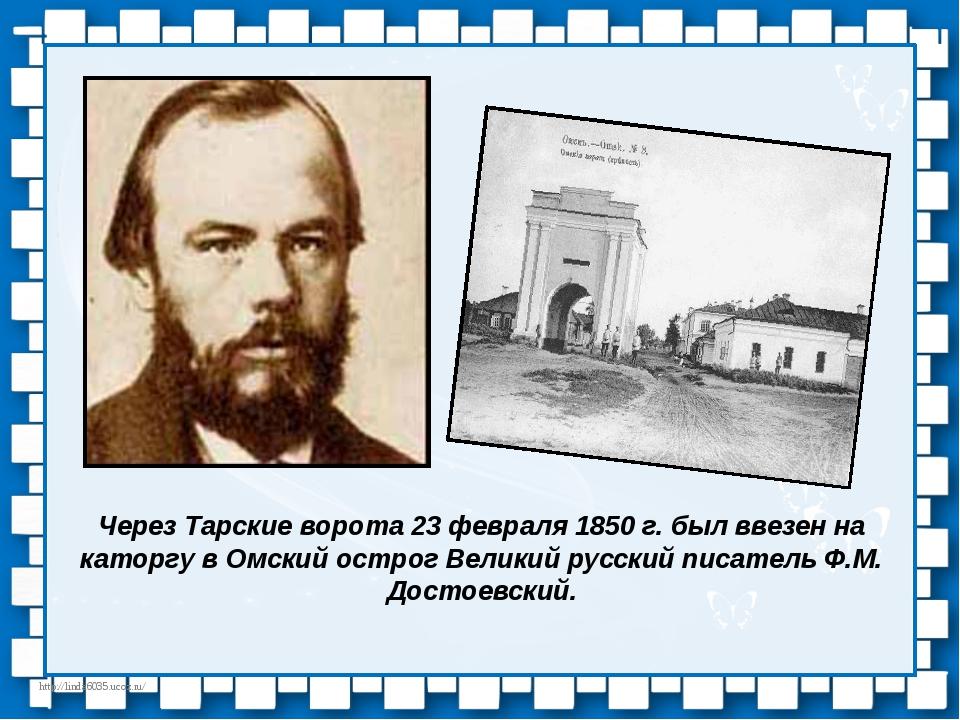 Через Тарские ворота 23 февраля 1850 г. был ввезен на каторгу в Омский острог...