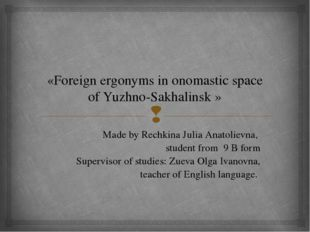 «Foreign ergonyms in onomastic space of Yuzhno-Sakhalinsk » Made by Rechkina
