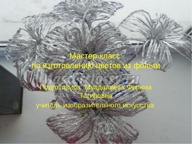 Мастер-класс по изготовлению цветов из фольги Подготовила Мулдалиева Фирюза Т...