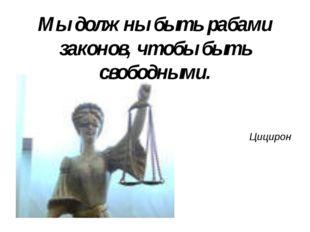 Мы должны быть рабами законов, чтобы быть свободными. Цицирон