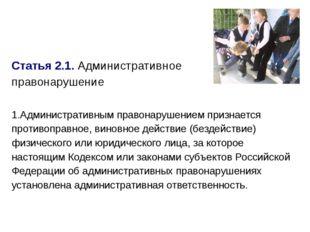 Статья 2.1.Административное правонарушение 1.Административным правонарушение