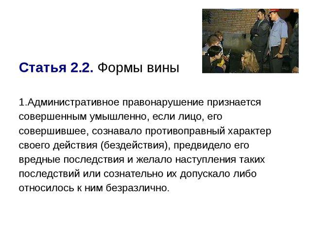Статья 2.2.Формы вины 1.Административное правонарушение признается совершенн...