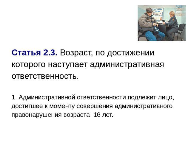 Статья 2.3.Возраст, по достижении которого наступает административная ответс...