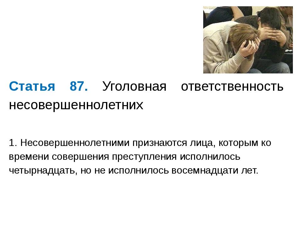 Статья 87. Уголовная ответственность несовершеннолетних 1. Несовершеннолетни...