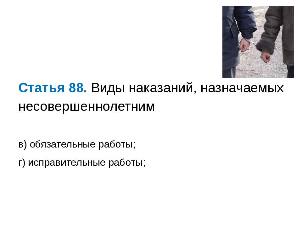 Статья 88. Виды наказаний, назначаемых несовершеннолетним в) обязательные ра...