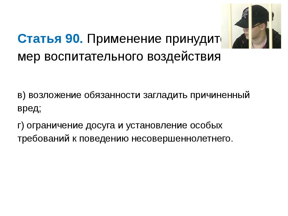 Статья 90. Применение принудительных мер воспитательного воздействия  в) воз...
