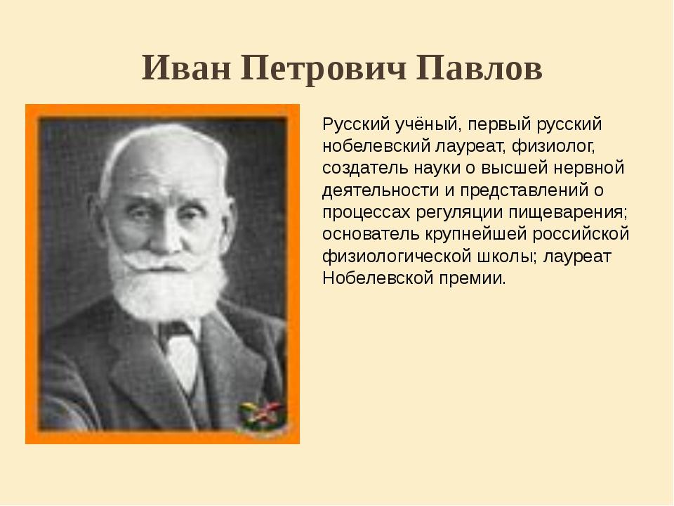 Иван Петрович Павлов Русский учёный, первый русский нобелевский лауреат, физи...