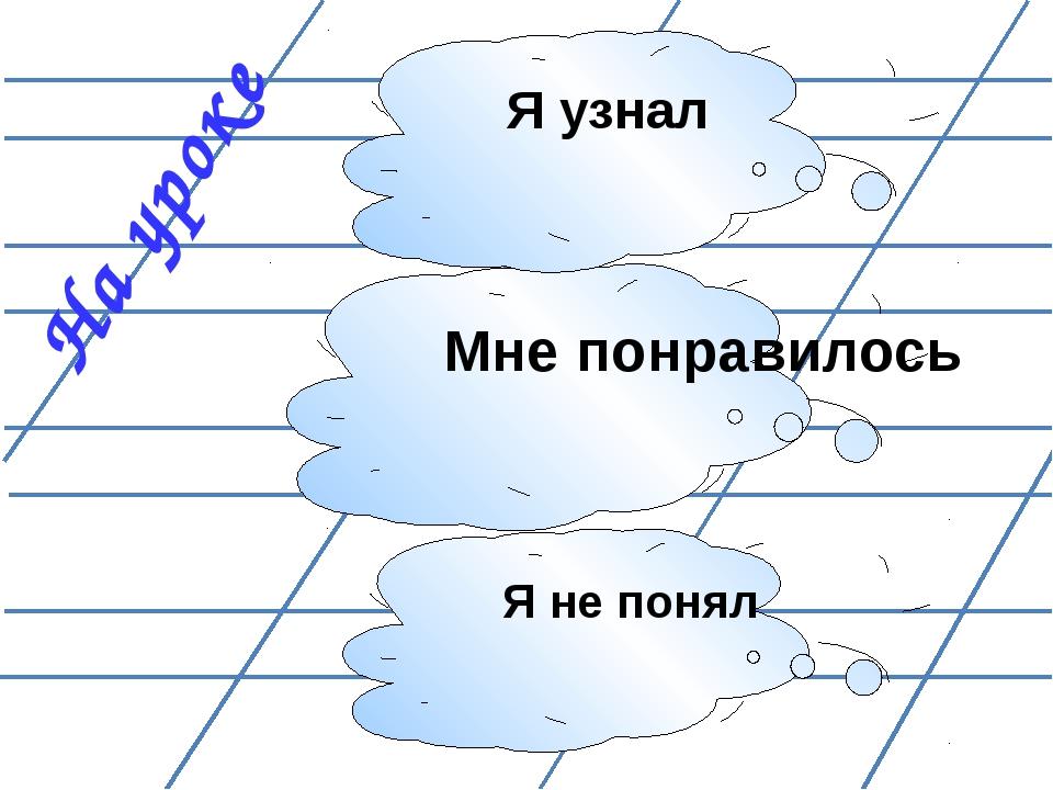 На уроке Я не понял Мне понравилось Я узнал