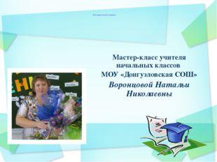 Мастер-класс учителя начальных классов МОУ «Донгузловская СОШ» Воронцовой Нат