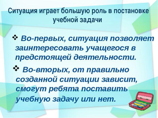 Ситуация играет большую роль в постановке учебной задачи Во-первых, ситуация...