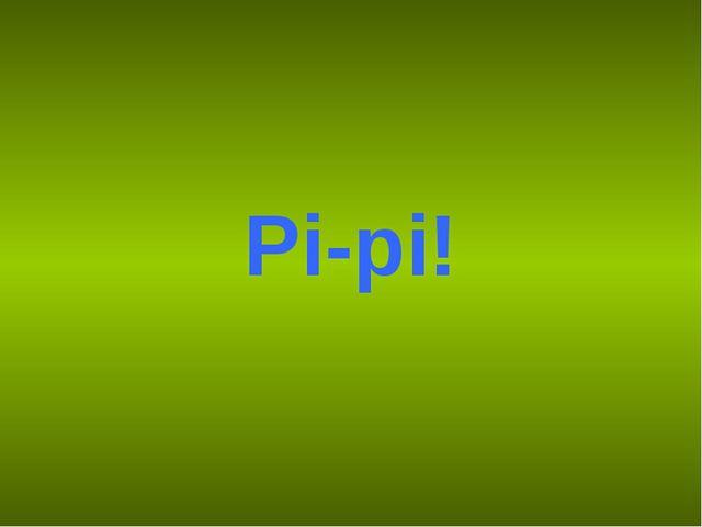 Pi-pi!