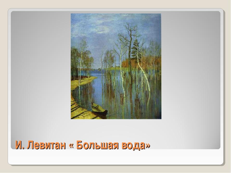 И. Левитан « Большая вода»