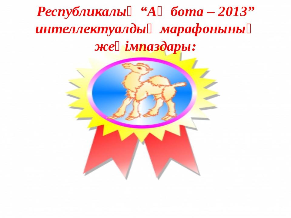 """Республикалық """"Ақ бота – 2013"""" интеллектуалдық марафонының жеңімпаздары:"""
