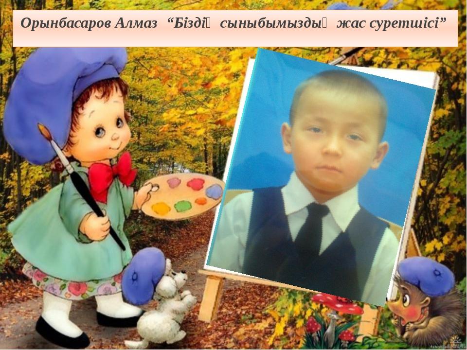 """Орынбасаров Алмаз """"Біздің сыныбымыздың жас суретшісі"""""""
