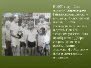 В 1970 году был назначен директором Гигантовской детско – юношеской спортивно