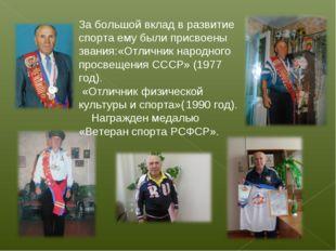За большой вклад в развитие спорта ему были присвоены звания:«Отличник народн